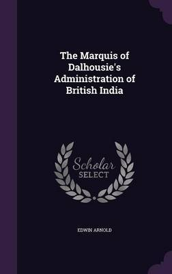 The Marquis of Dalhousie's Administration of British India by Edwin Arnold image