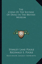 The Coins of the Sultans of Dehli in the British Museum by Stanley Lane Poole
