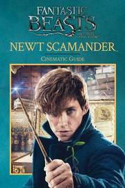 Newt Scamander: Cinematic Guide (Fantastic Beasts and Where to Find Them) by Felicity Baker