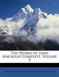 The Works of Lord Macaulay Complete, Volume 5 by Baron Thomas Babington Macaula Macaulay image