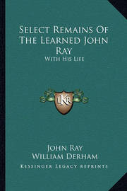 Select Remains of the Learned John Ray: With His Life by John Ray