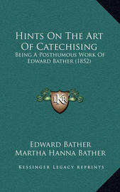 Hints on the Art of Catechising: Being a Posthumous Work of Edward Bather (1852) by Edward Bather