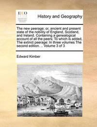 The New Peerage; Or, Ancient and Present State of the Nobility of England, Scotland, and Ireland. Containing a Genealogical Account of All the Peers; To Which Is Added, the Extinct Peerage by Edward Kimber