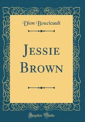 Jessie Brown (Classic Reprint) by Dion Boucicault image