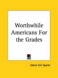 Worthwhile Americans for the Grades (1925) by Edwin Erle Sparks