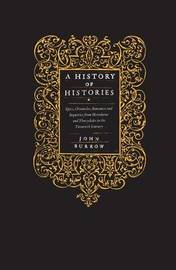 A History of Histories: Epics, Chronicles, Romances and Inquiries from Herodotus and Thucydides to the Twentieth Century by Professor John Burrow image