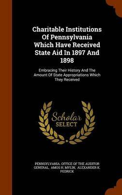 Charitable Institutions of Pennsylvania Which Have Received State Aid in 1897 and 1898