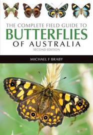 The Complete Field Guide to Butterflies of Australia by Michael F Braby