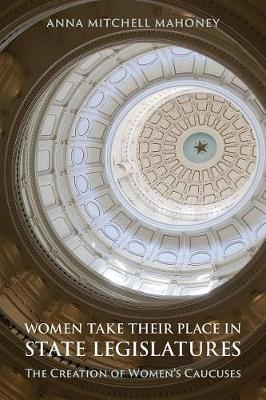 Women Take Their Place in State Legislatures: The Creation of Women's Caucuses by Anna Mitchell Mahoney