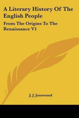 A Literary History Of The English People: From The Origins To The Renaissance V1 by J.J. Jusserand