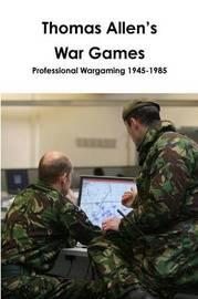 Thomas Allen's War Games : Professional Wargaming 1945-1985 by Thomas Allen