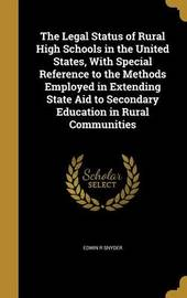 The Legal Status of Rural High Schools in the United States, with Special Reference to the Methods Employed in Extending State Aid to Secondary Education in Rural Communities by Edwin R Snyder