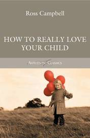 How to Really Love your Child by Ross Campbell