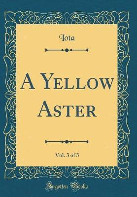A Yellow Aster, Vol. 3 of 3 (Classic Reprint) by Iota Iota