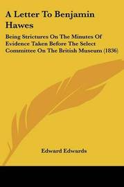 A Letter To Benjamin Hawes: Being Strictures On The Minutes Of Evidence Taken Before The Select Committee On The British Museum (1836) by Edward Edwards