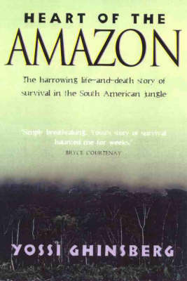 Heart of the Amazon: the Harrowing Life-and-Death Story of Survival in the South American Jungle by Yossi Ghinsberg