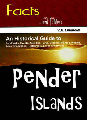 Pender Islands: An Historical Guide to Landmarks, Events, Activities, Parks, Beaches, Plants and Wildlife, Accommodations, Restaurants, Shops and Services by Vicky Lindholm
