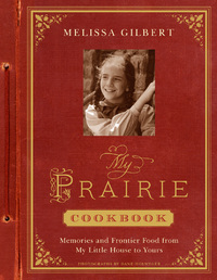 My Prairie Cookbook: Memories and Frontier Food from My Little Ho by Melissa Gilbert