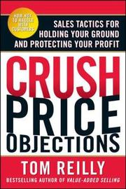 Crush Price Objections: Sales Tactics for Holding Your Ground and Protecting Your Profit by Tom Reilly image
