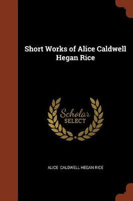Short Works of Alice Caldwell Hegan Rice by Alice Caldwell Hegan Rice image