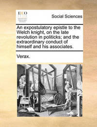 An Expostulatory Epistle to the Welch Knight, on the Late Revolution in Politicks; And the Extraordinary Conduct of Himself and His Associates by . Verax