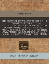 The Story of Jetzer, Taken Out of Dr. G. Burnet's Letters with a Collection of Miracles Wrought by Popish Saints, During Their Lives, and After Their Deaths, Out of Their Own Authours, for Information of All True-Hearted Protestants (1689) by Gilbert Burnet