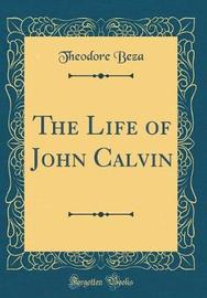 The Life of John Calvin (Classic Reprint) by Theodore Beza image