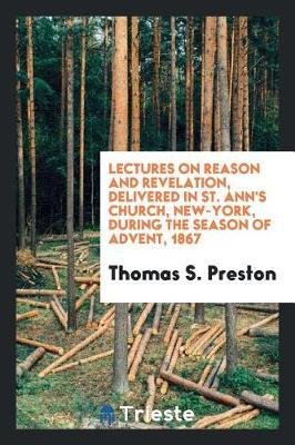 Lectures on Reason and Revelation, Delivered in St. Ann's Church, New-York, During the Season of Advent, 1867 by Thomas S Preston image