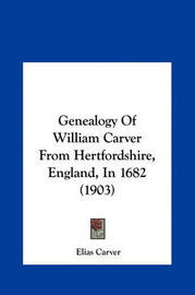 Genealogy of William Carver from Hertfordshire, England, in Genealogy of William Carver from Hertfordshire, England, in 1682 (1903) 1682 (1903) by Elias Carver