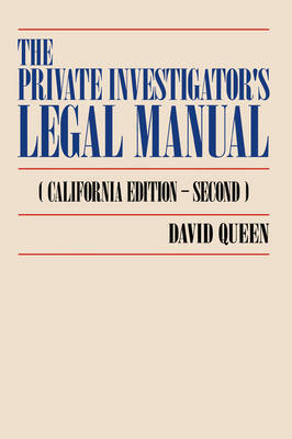 The Private Investigator's Legal Manual: (California Edition-Second) by David Queen