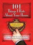 101 Things I Hate About Your House: Designing Your Way to a More Gracious Life One Room at a Time by James Swan