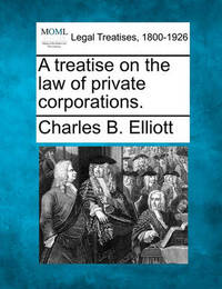 A Treatise on the Law of Private Corporations. by Charles Burke Elliott