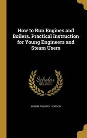 How to Run Engines and Boilers. Practical Instruction for Young Engineers and Steam Users by Egbert Pomeroy Watson