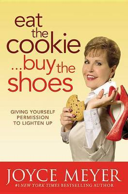 Eat the Cookie...Buy the Shoes: Giving Yourself Permission to Lighten Up by Joyce Meyer