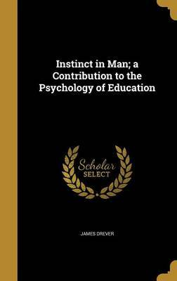 Instinct in Man; A Contribution to the Psychology of Education by James Drever