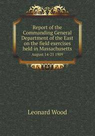 Report of the Commanding General Department of the East on the Field Exercises Held in Massachusetts August 14-21 1909 by Leonard Wood