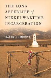 The Long Afterlife of Nikkei Wartime Incarceration by Karen M. Inouye