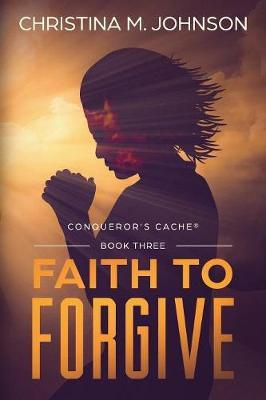 Faith to Forgive by Christina M Johnson image