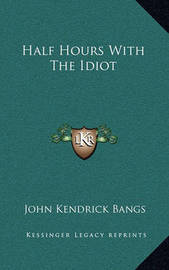 Half Hours with the Idiot by John Kendrick Bangs