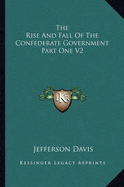 The Rise and Fall of the Confederate Government Part One V2 by Jefferson Davis