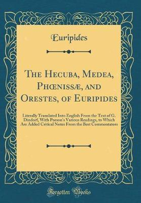 The Hecuba, Medea, Phoeniss�, and Orestes, of Euripides by * Euripides