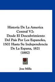 Historia de La America Central V2: Desde El Descubrimiento del Pais Por Los Espanoles, 1502 Hasta Su Independencia de La Espana, 1821 (1882) by Jose Milla