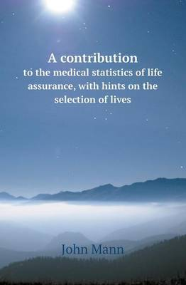 A Contribution to the Medical Statistics of Life Assurance, with Hints on the Selection of Lives by John Mann