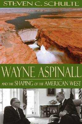 Wayne Aspinall and the Shaping of the American West by Steven C Schulte image