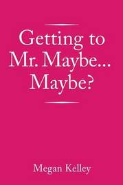 Getting to Mr. Maybe...Maybe? by Megan Kelley