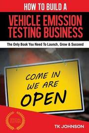 How to Build a Vehicle Emission Testing Business (Special Edition): The Only Book You Need to Launch, Grow & Succeed by T K Johnson image