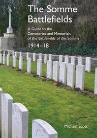The Somme Battlefields. a Guide to the Cemeteries and Memorials of the Battlefields of the Somme 1914-18 by Michael Scott