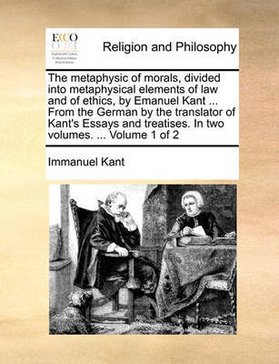 The Metaphysic of Morals, Divided Into Metaphysical Elements of Law and of Ethics, by Emanuel Kant ... from the German by the Translator of Kant's Essays and Treatises. in Two Volumes. ... Volume 1 of 2 by Immanuel Kant