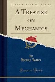 A Treatise on Mechanics (Classic Reprint) by Henry Kater
