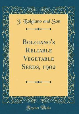 Bolgiano's Reliable Vegetable Seeds, 1902 (Classic Reprint) by J Bolgiano and Son